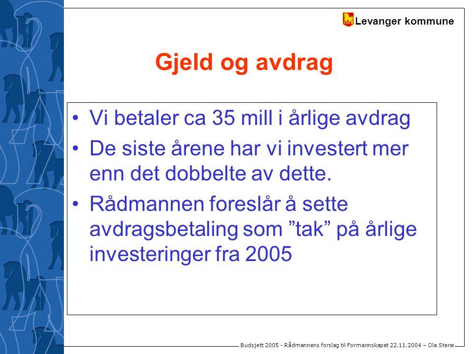 Levanger kommune Budsjett 2005 - Rådmannens forslag til Formannskapet 22.11.2004 – Ola Stene Gjeld og avdrag Vi betaler ca 35 mill i årlige avdrag De