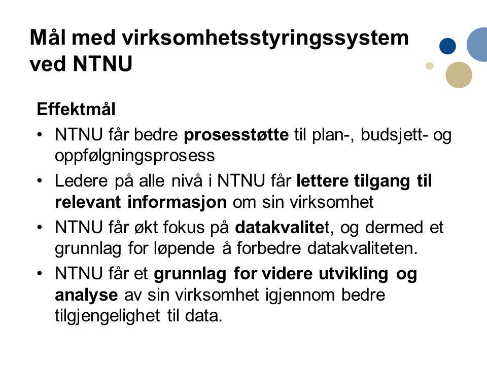 Mål med virksomhetsstyringssystem ved NTNU Effektmål NTNU får bedre prosesstøtte til plan-, budsjett- og oppfølgningsprosess Ledere på alle nivå i NTN