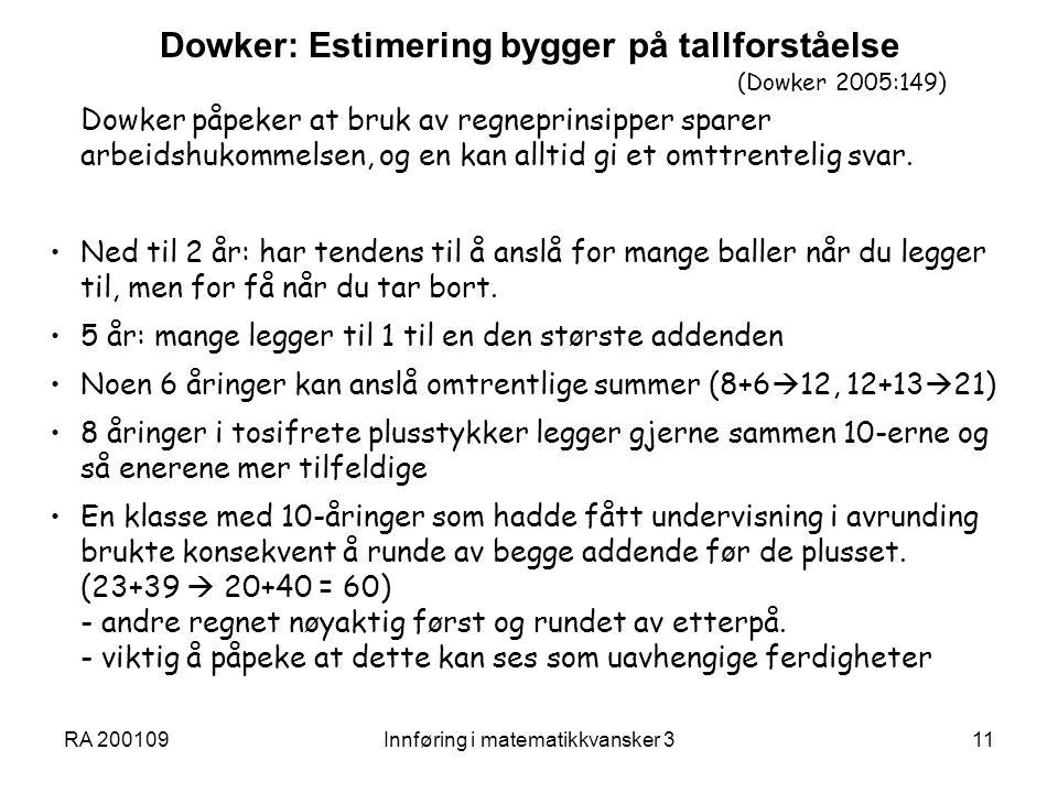 RA 200109Innføring i matematikkvansker 311 Dowker: Estimering bygger på tallforståelse (Dowker 2005:149) Dowker påpeker at bruk av regneprinsipper sparer arbeidshukommelsen, og en kan alltid gi et omttrentelig svar.