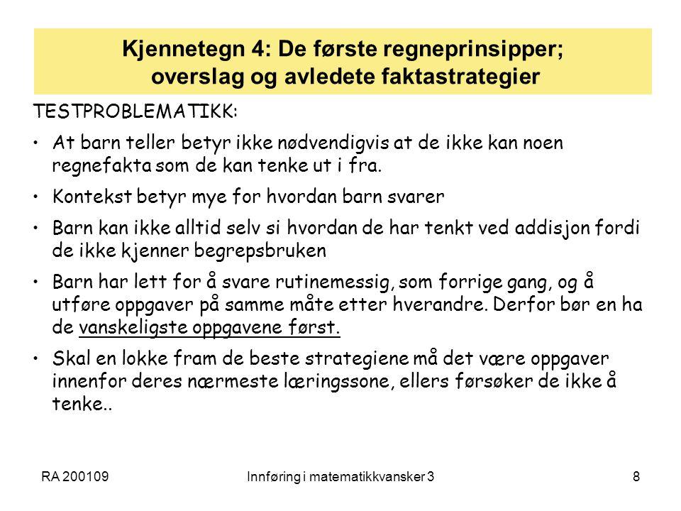 RA 200109Innføring i matematikkvansker 38 Kjennetegn 4: De første regneprinsipper; overslag og avledete faktastrategier TESTPROBLEMATIKK: At barn teller betyr ikke nødvendigvis at de ikke kan noen regnefakta som de kan tenke ut i fra.