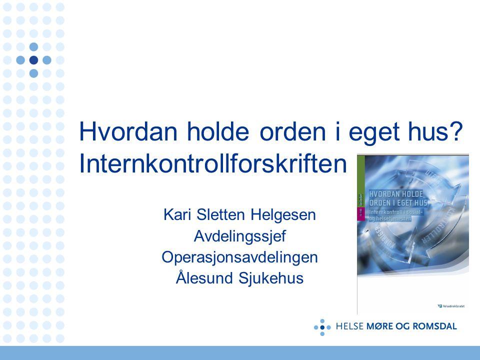 Hvordan holde orden i eget hus? Internkontrollforskriften Kari Sletten Helgesen Avdelingssjef Operasjonsavdelingen Ålesund Sjukehus