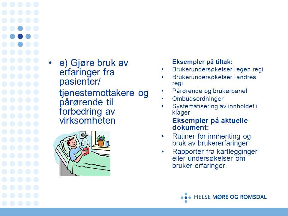 e) Gjøre bruk av erfaringer fra pasienter/ tjenestemottakere og pårørende til forbedring av virksomheten Eksempler på tiltak: Brukerundersøkelser i eg