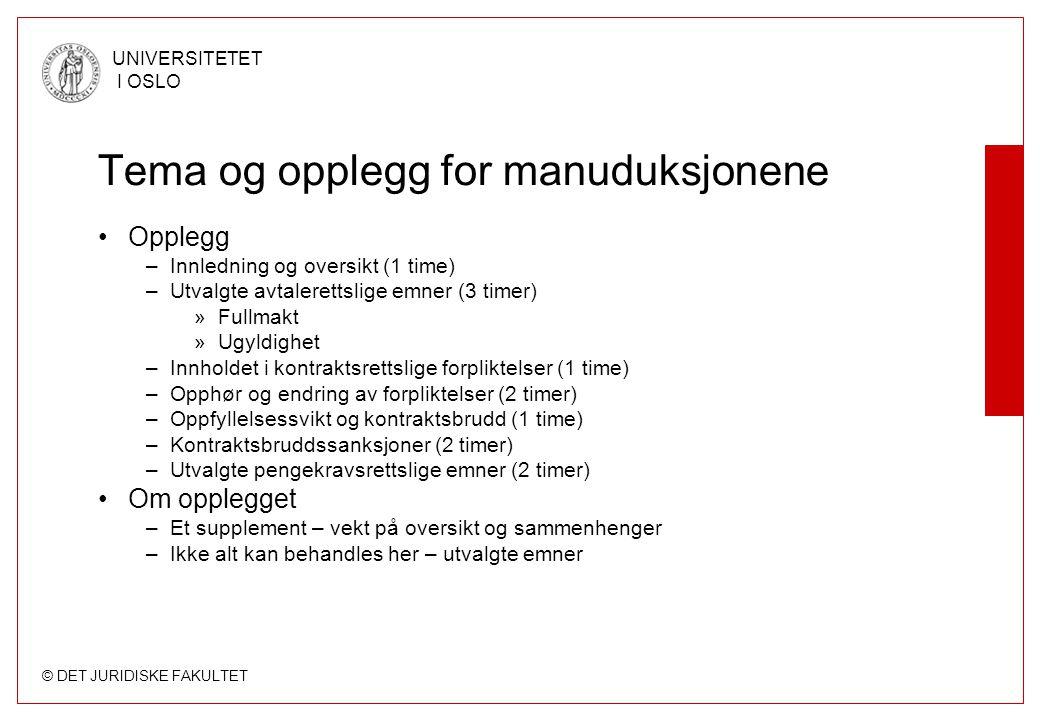 © DET JURIDISKE FAKULTET UNIVERSITETET I OSLO Tema og opplegg for manuduksjonene Opplegg –Innledning og oversikt (1 time) –Utvalgte avtalerettslige emner (3 timer) »Fullmakt »Ugyldighet –Innholdet i kontraktsrettslige forpliktelser (1 time) –Opphør og endring av forpliktelser (2 timer) –Oppfyllelsessvikt og kontraktsbrudd (1 time) –Kontraktsbruddssanksjoner (2 timer) –Utvalgte pengekravsrettslige emner (2 timer) Om opplegget –Et supplement – vekt på oversikt og sammenhenger –Ikke alt kan behandles her – utvalgte emner