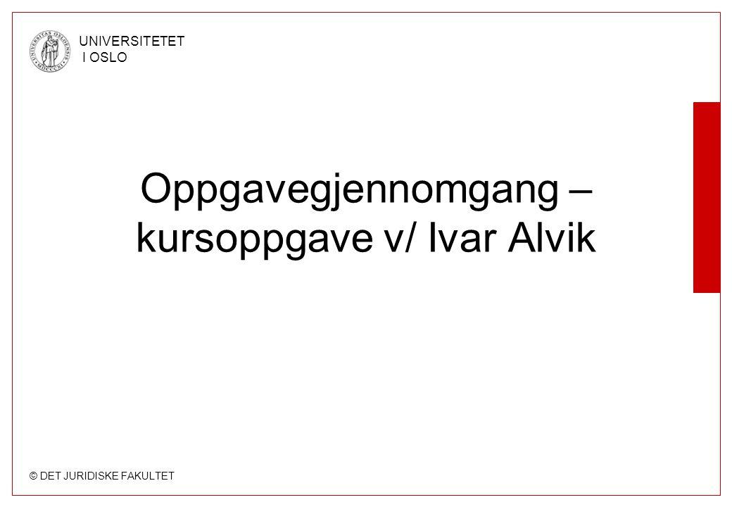 © DET JURIDISKE FAKULTET UNIVERSITETET I OSLO Oppgavegjennomgang – kursoppgave v/ Ivar Alvik