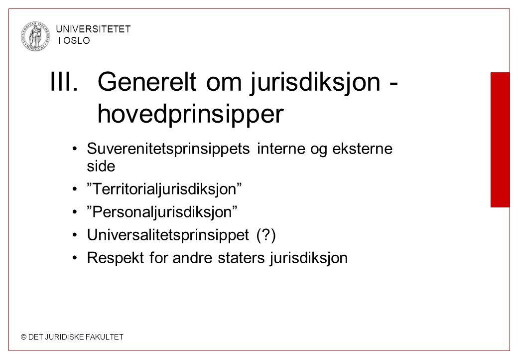 """© DET JURIDISKE FAKULTET UNIVERSITETET I OSLO III.Generelt om jurisdiksjon - hovedprinsipper Suverenitetsprinsippets interne og eksterne side """"Territo"""