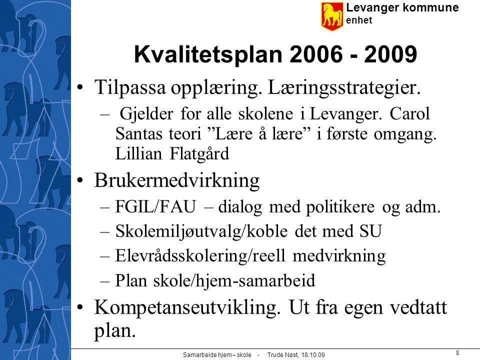 Levanger kommune enhet Samarbeide hjem – skole - Trude Nøst, 18.10.09 8 Kvalitetsplan 2006 - 2009 Tilpassa opplæring. Læringsstrategier. – Gjelder for