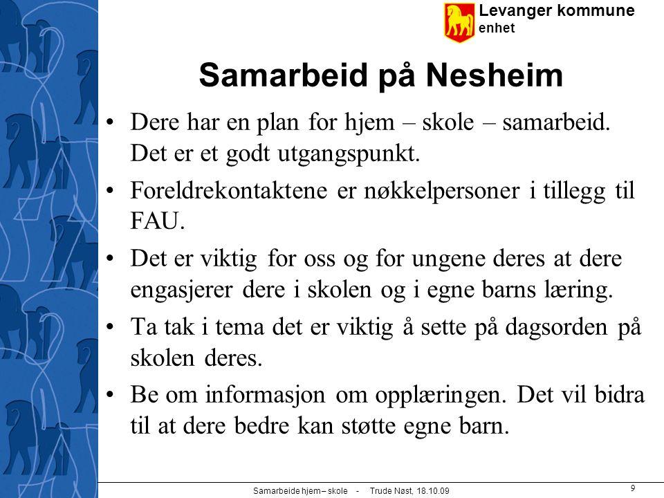 Levanger kommune enhet Samarbeide hjem – skole - Trude Nøst, 18.10.09 9 Samarbeid på Nesheim Dere har en plan for hjem – skole – samarbeid. Det er et