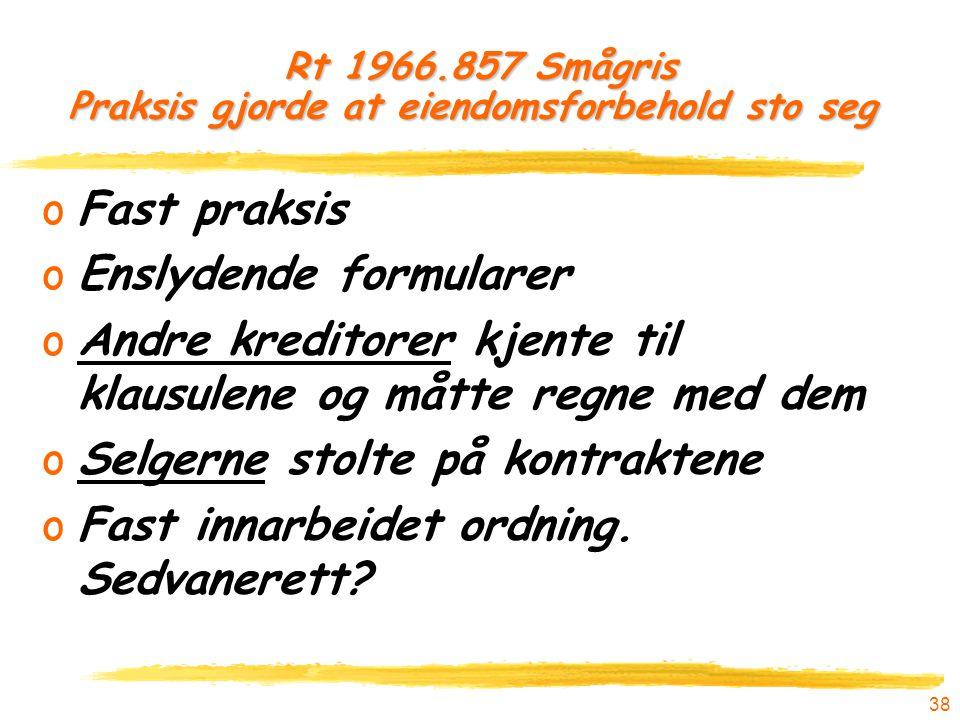 38 Rt 1966.857 Smågris Praksis gjorde at eiendomsforbehold sto seg oFast praksis oEnslydende formularer oAndre kreditorer kjente til klausulene og måt