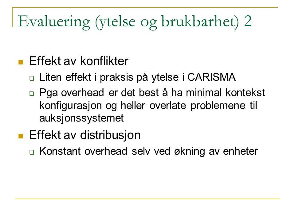 Evaluering (ytelse og brukbarhet) 2 Effekt av konflikter  Liten effekt i praksis på ytelse i CARISMA  Pga overhead er det best å ha minimal kontekst konfigurasjon og heller overlate problemene til auksjonssystemet Effekt av distribusjon  Konstant overhead selv ved økning av enheter