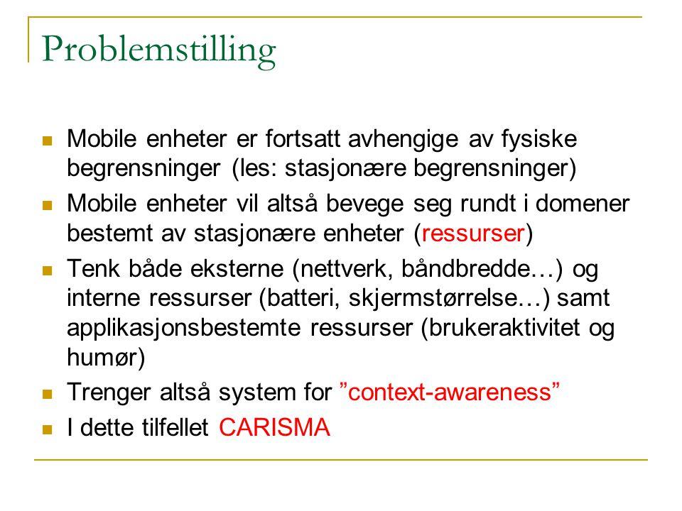 Problemstilling Mobile enheter er fortsatt avhengige av fysiske begrensninger (les: stasjonære begrensninger) Mobile enheter vil altså bevege seg rundt i domener bestemt av stasjonære enheter (ressurser) Tenk både eksterne (nettverk, båndbredde…) og interne ressurser (batteri, skjermstørrelse…) samt applikasjonsbestemte ressurser (brukeraktivitet og humør) Trenger altså system for context-awareness I dette tilfellet CARISMA