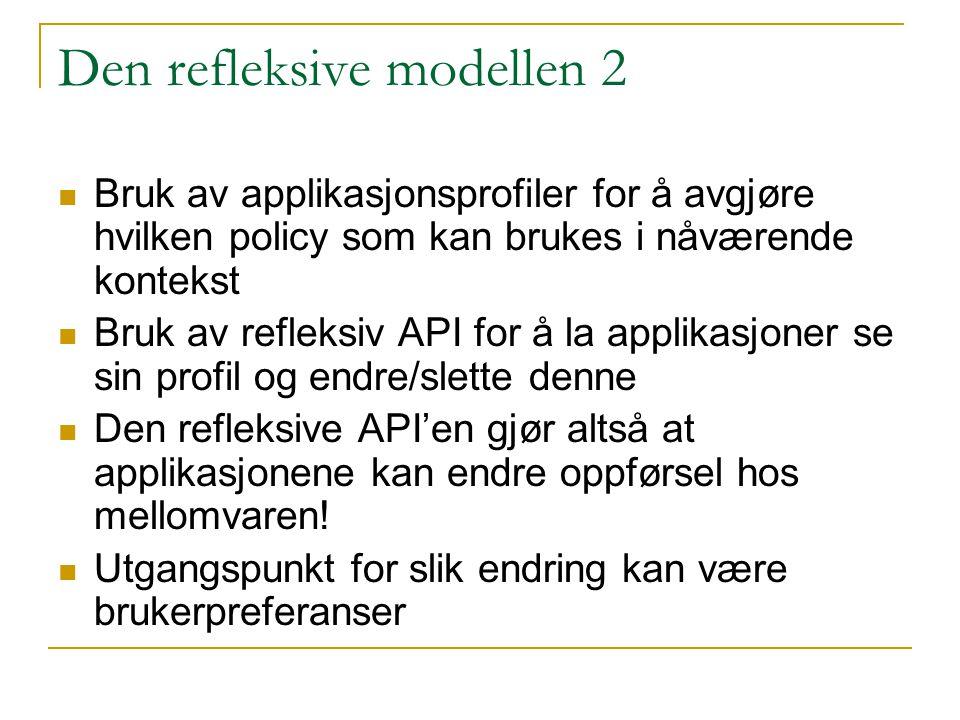 Den refleksive modellen 2 Bruk av applikasjonsprofiler for å avgjøre hvilken policy som kan brukes i nåværende kontekst Bruk av refleksiv API for å la applikasjoner se sin profil og endre/slette denne Den refleksive API'en gjør altså at applikasjonene kan endre oppførsel hos mellomvaren.