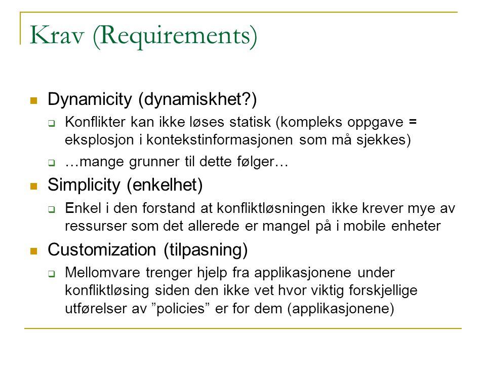 Krav (Requirements) Dynamicity (dynamiskhet?)  Konflikter kan ikke løses statisk (kompleks oppgave = eksplosjon i kontekstinformasjonen som må sjekkes)  …mange grunner til dette følger… Simplicity (enkelhet)  Enkel i den forstand at konfliktløsningen ikke krever mye av ressurser som det allerede er mangel på i mobile enheter Customization (tilpasning)  Mellomvare trenger hjelp fra applikasjonene under konfliktløsing siden den ikke vet hvor viktig forskjellige utførelser av policies er for dem (applikasjonene)