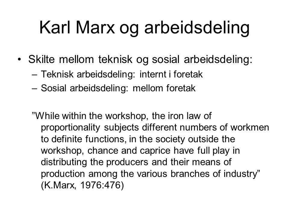 Karl Marx og arbeidsdeling Skilte mellom teknisk og sosial arbeidsdeling: –Teknisk arbeidsdeling: internt i foretak –Sosial arbeidsdeling: mellom fore
