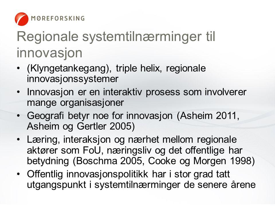 Regionale systemtilnærminger til innovasjon (Klyngetankegang), triple helix, regionale innovasjonssystemer Innovasjon er en interaktiv prosess som involverer mange organisasjoner Geografi betyr noe for innovasjon (Asheim 2011, Asheim og Gertler 2005) Læring, interaksjon og nærhet mellom regionale aktører som FoU, næringsliv og det offentlige har betydning (Boschma 2005, Cooke og Morgen 1998) Offentlig innovasjonspolitikk har i stor grad tatt utgangspunkt i systemtilnærminger de senere årene