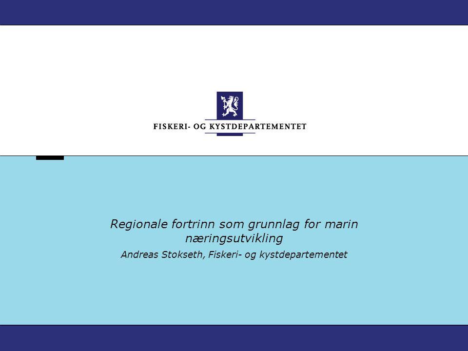 Regionale fortrinn som grunnlag for marin næringsutvikling Andreas Stokseth, Fiskeri- og kystdepartementet