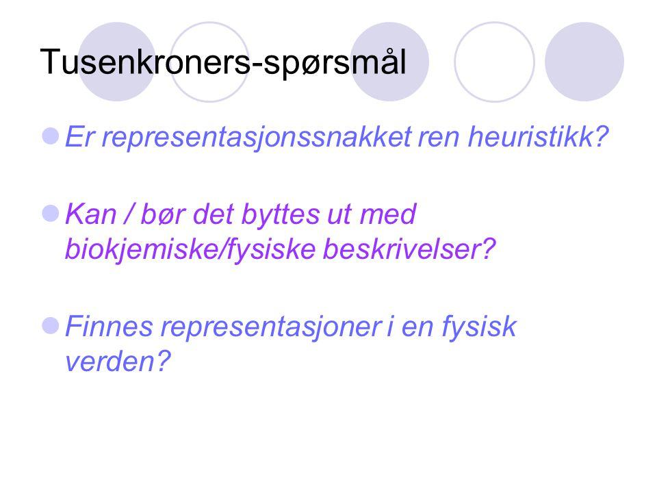 Tusenkroners-spørsmål Er representasjonssnakket ren heuristikk? Kan / bør det byttes ut med biokjemiske/fysiske beskrivelser? Finnes representasjoner