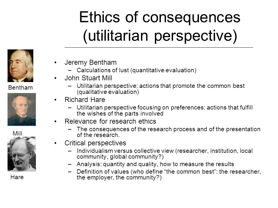 Ethics of consequences (utilitarian perspective) Jeremy Bentham –Calculations of lust (quantitative evaluation) John Stuart Mill –Utilitarian perspective: actions that promote the common best (qualitative evaluation) Richard Hare –Utilitarian perspective focusing on preferences: actions that fulfill the wishes of the parts involved Relevance for research ethics –The consequences of the research process and of the presentation of the research.