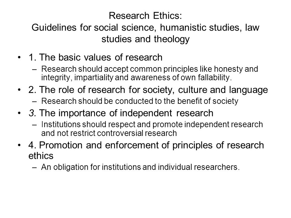 Research Ethics: Guidelines for social science, humanistic studies, law studies and theology 1. The basic values of research –Research should accept c
