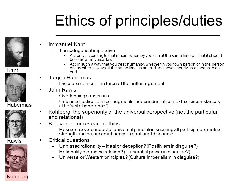 Ethics of principles/duties Immanuel Kant –The categorical imperative Act only according to that maxim whereby you can at the same time will that it s