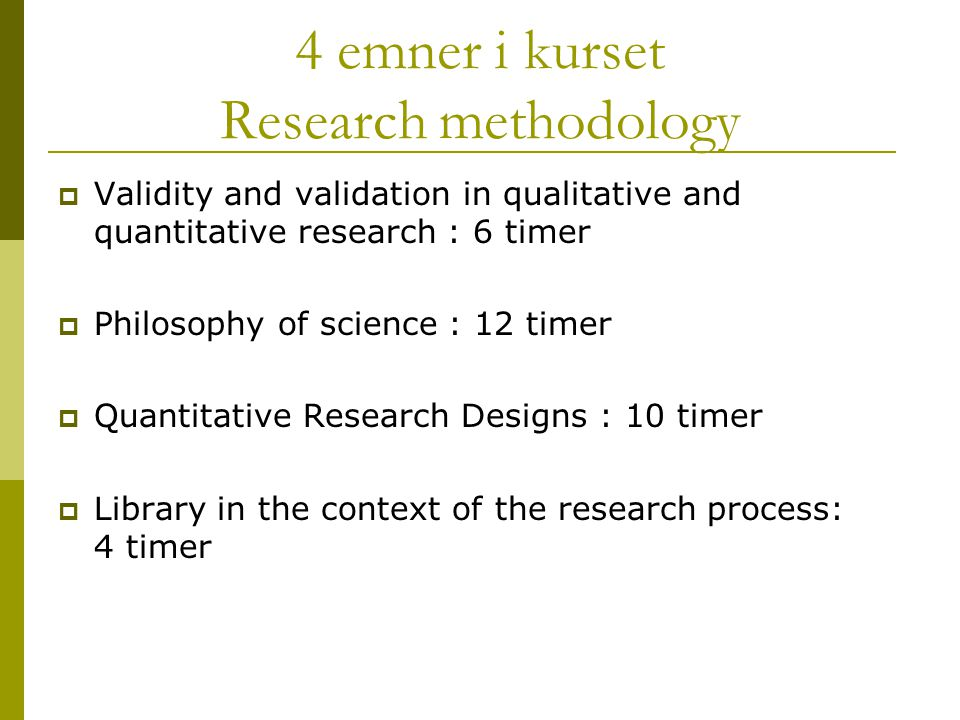 4 emner i kurset Research methodology  Validity and validation in qualitative and quantitative research : 6 timer  Philosophy of science : 12 timer