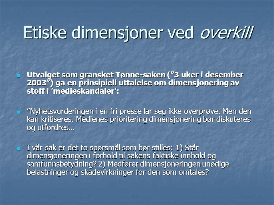 Etiske dimensjoner ved overkill Utvalget som gransket Tønne-saken ( 3 uker i desember 2003 ) ga en prinsipiell uttalelse om dimensjonering av stoff i 'medieskandaler': Utvalget som gransket Tønne-saken ( 3 uker i desember 2003 ) ga en prinsipiell uttalelse om dimensjonering av stoff i 'medieskandaler': Nyhetsvurderingen i en fri presse lar seg ikke overprøve.