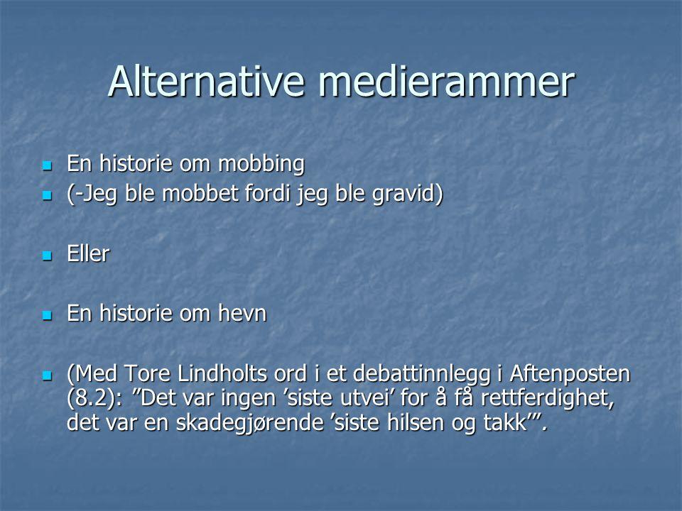Alternative medierammer En historie om mobbing En historie om mobbing (-Jeg ble mobbet fordi jeg ble gravid) (-Jeg ble mobbet fordi jeg ble gravid) Eller Eller En historie om hevn En historie om hevn (Med Tore Lindholts ord i et debattinnlegg i Aftenposten (8.2): Det var ingen 'siste utvei' for å få rettferdighet, det var en skadegjørende 'siste hilsen og takk' .