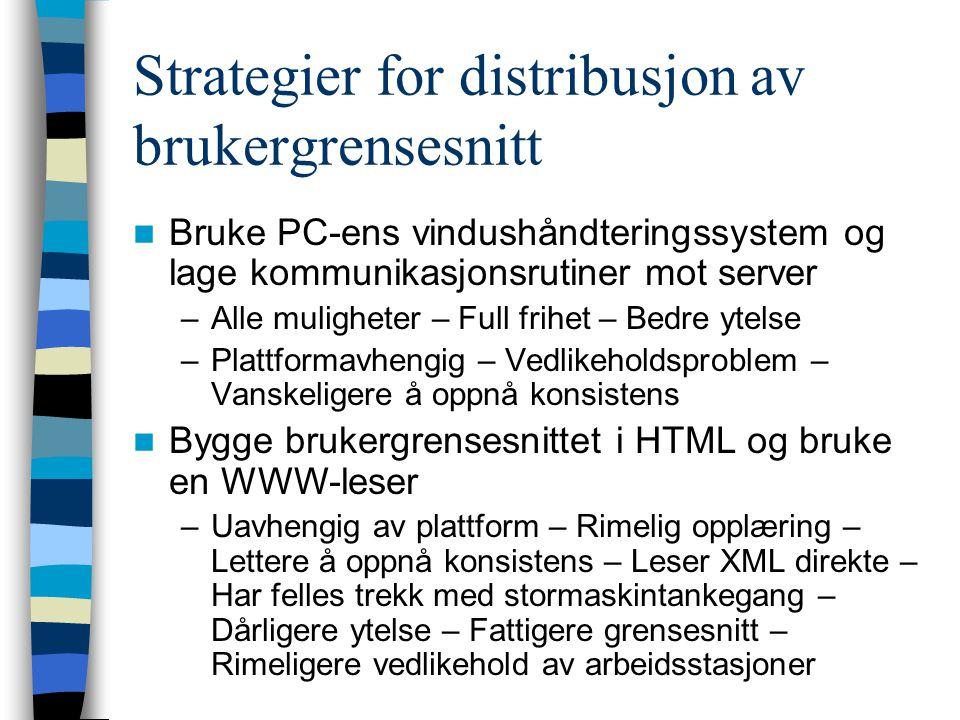 Strategier for distribusjon av brukergrensesnitt Bruke PC-ens vindushåndteringssystem og lage kommunikasjonsrutiner mot server –Alle muligheter – Full frihet – Bedre ytelse –Plattformavhengig – Vedlikeholdsproblem – Vanskeligere å oppnå konsistens Bygge brukergrensesnittet i HTML og bruke en WWW-leser –Uavhengig av plattform – Rimelig opplæring – Lettere å oppnå konsistens – Leser XML direkte – Har felles trekk med stormaskintankegang – Dårligere ytelse – Fattigere grensesnitt – Rimeligere vedlikehold av arbeidsstasjoner