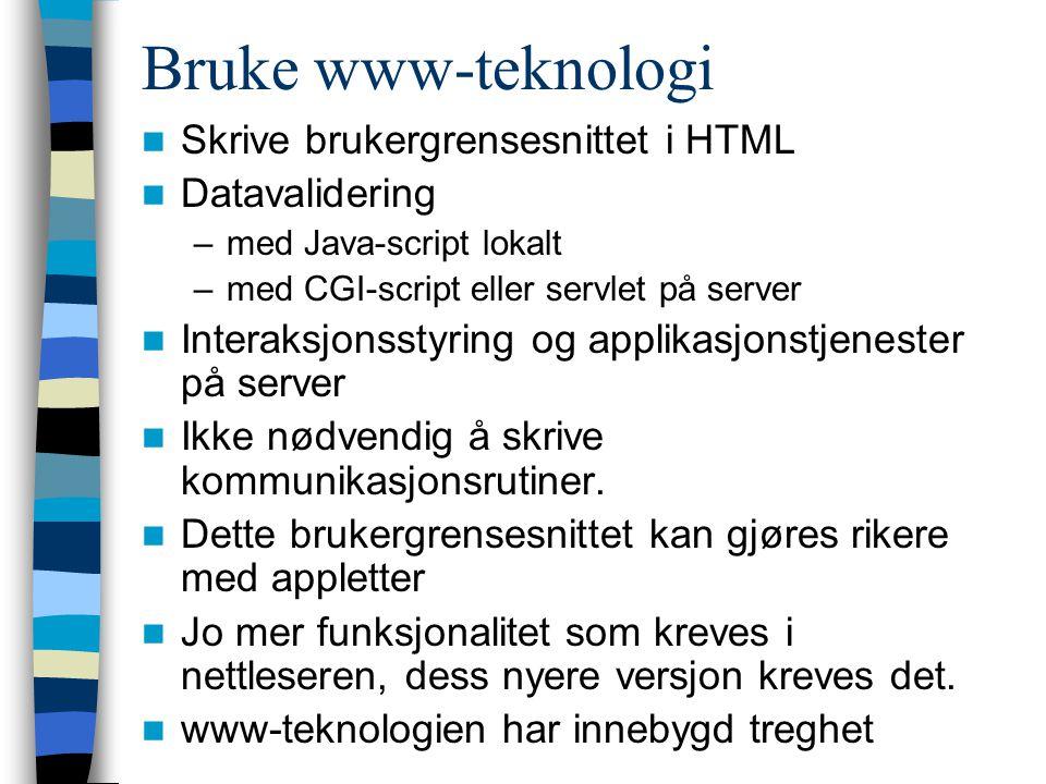 Bruke www-teknologi Skrive brukergrensesnittet i HTML Datavalidering –med Java-script lokalt –med CGI-script eller servlet på server Interaksjonsstyring og applikasjonstjenester på server Ikke nødvendig å skrive kommunikasjonsrutiner.
