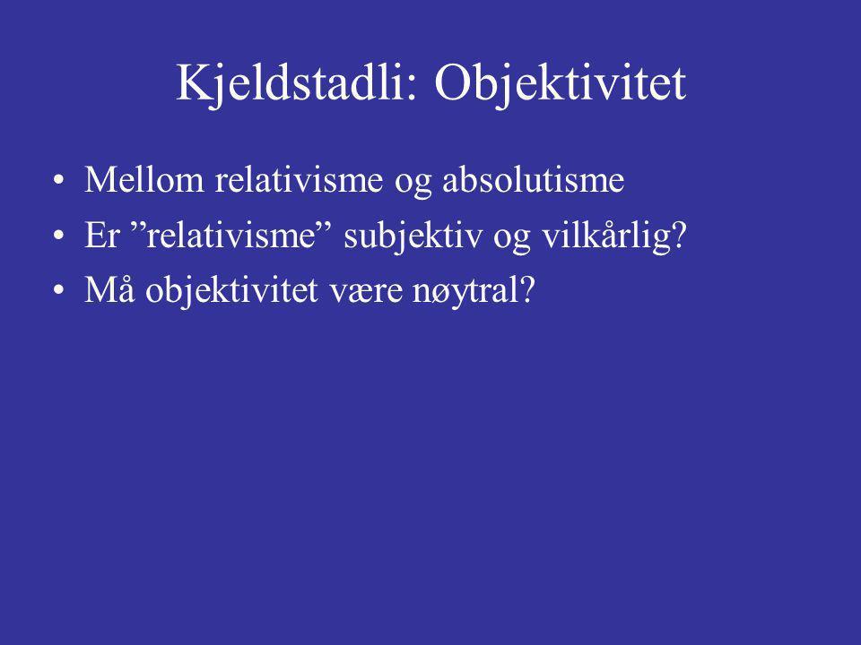 Kjeldstadli: Objektivitet Mellom relativisme og absolutisme Er relativisme subjektiv og vilkårlig.