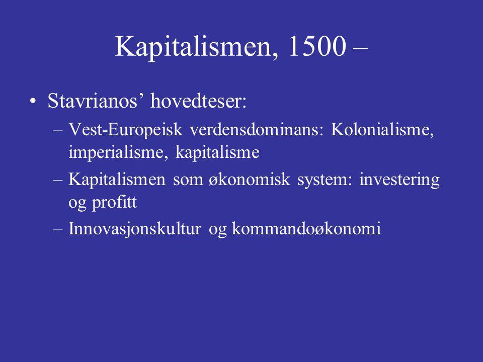 Kapitalismen, 1500 – Stavrianos' hovedteser: –Vest-Europeisk verdensdominans: Kolonialisme, imperialisme, kapitalisme –Kapitalismen som økonomisk system: investering og profitt –Innovasjonskultur og kommandoøkonomi