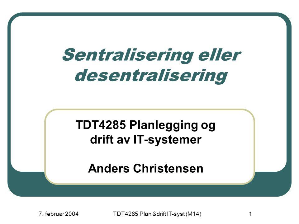 7. februar 2004TDT4285 Planl&drift IT-syst (M14)1 Sentralisering eller desentralisering TDT4285 Planlegging og drift av IT-systemer Anders Christensen