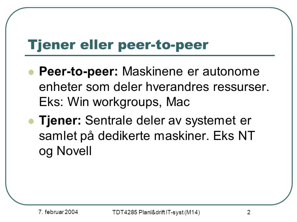 7. februar 2004 TDT4285 Planl&drift IT-syst (M14) 2 Tjener eller peer-to-peer Peer-to-peer: Maskinene er autonome enheter som deler hverandres ressurs