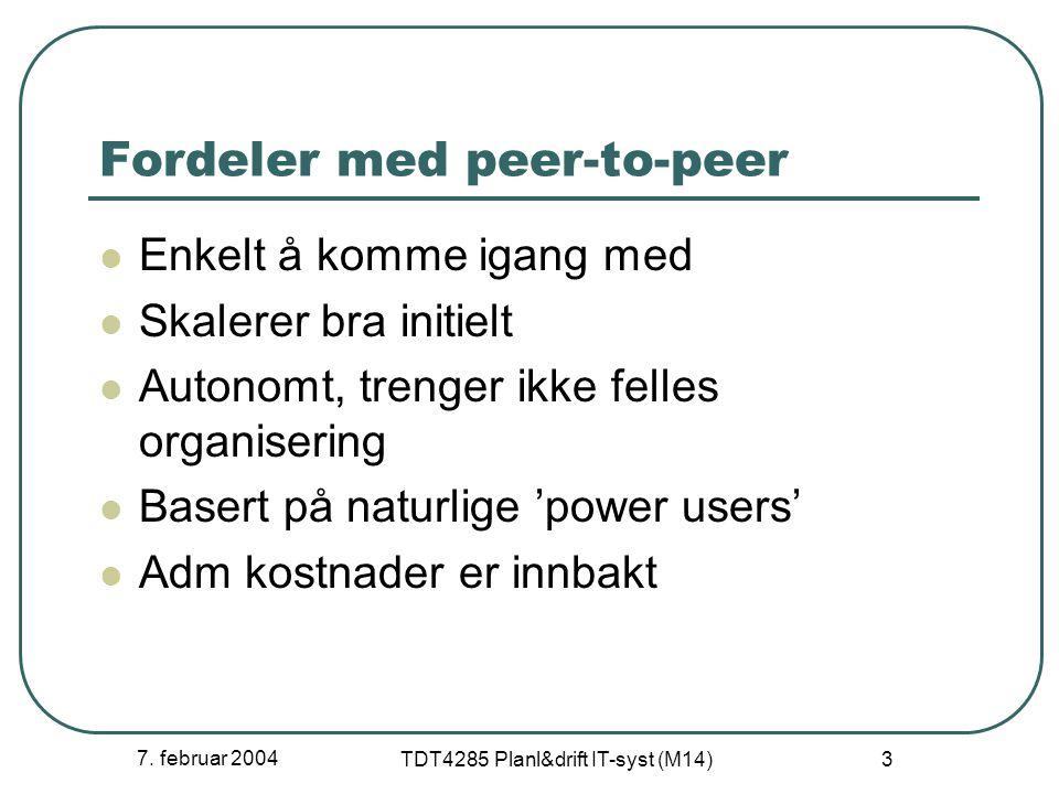 7. februar 2004 TDT4285 Planl&drift IT-syst (M14) 3 Fordeler med peer-to-peer Enkelt å komme igang med Skalerer bra initielt Autonomt, trenger ikke fe