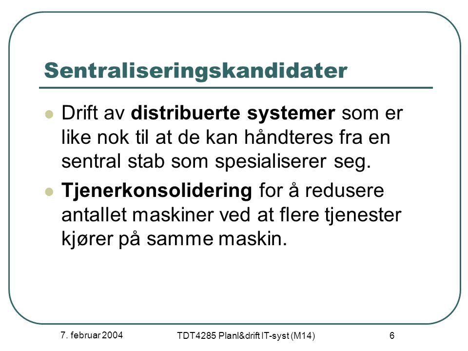 7. februar 2004 TDT4285 Planl&drift IT-syst (M14) 6 Sentraliseringskandidater Drift av distribuerte systemer som er like nok til at de kan håndteres f