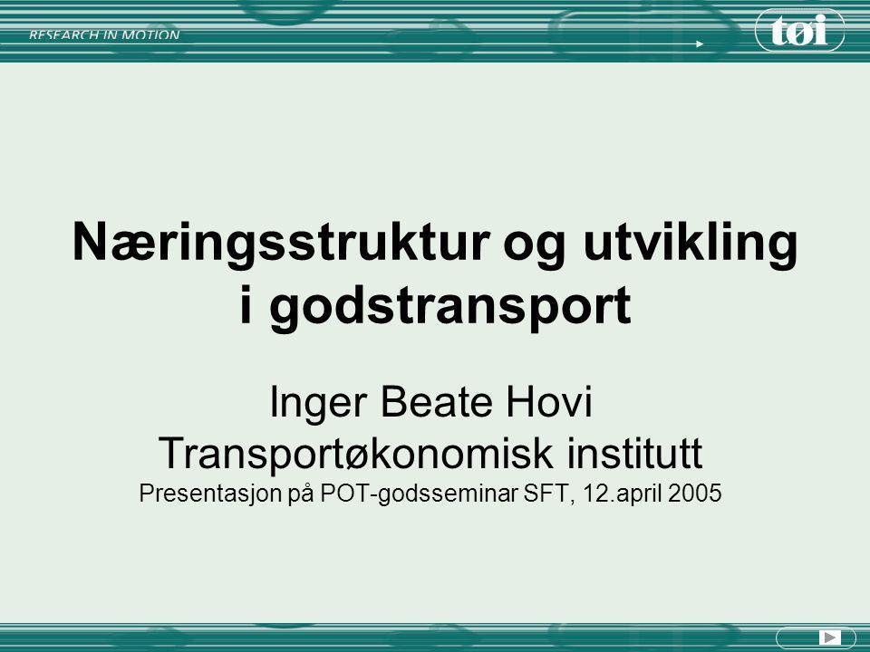Næringsstruktur og utvikling i godstransport Inger Beate Hovi Transportøkonomisk institutt Presentasjon på POT-godsseminar SFT, 12.april 2005