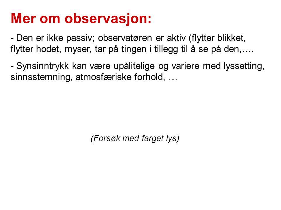 Mer om observasjon: - Den er ikke passiv; observatøren er aktiv (flytter blikket, flytter hodet, myser, tar på tingen i tillegg til å se på den,…. - S