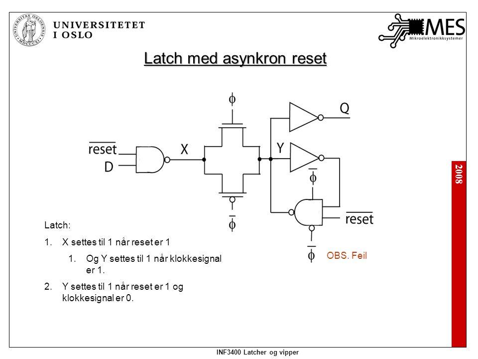 2008 INF3400 Latcher og vipper Latch med asynkron reset Latch: 1.X settes til 1 når reset er 1 1.Og Y settes til 1 når klokkesignal er 1.