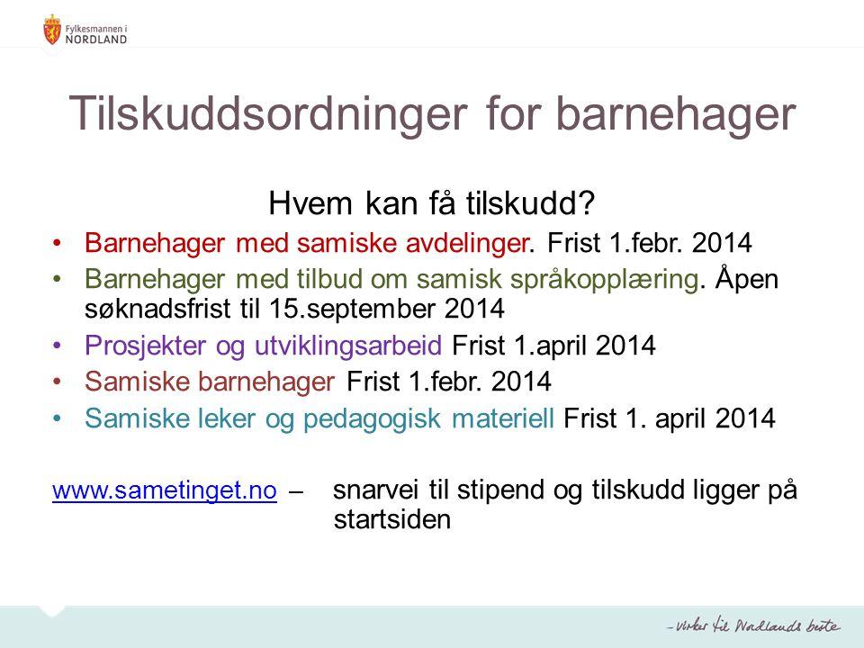 Tilskuddsordninger for barnehager Hvem kan få tilskudd? Barnehager med samiske avdelinger. Frist 1.febr. 2014 Barnehager med tilbud om samisk språkopp