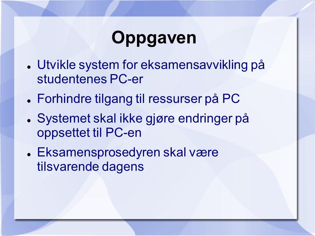 Oppgaven Utvikle system for eksamensavvikling på studentenes PC-er Forhindre tilgang til ressurser på PC Systemet skal ikke gjøre endringer på oppsettet til PC-en Eksamensprosedyren skal være tilsvarende dagens