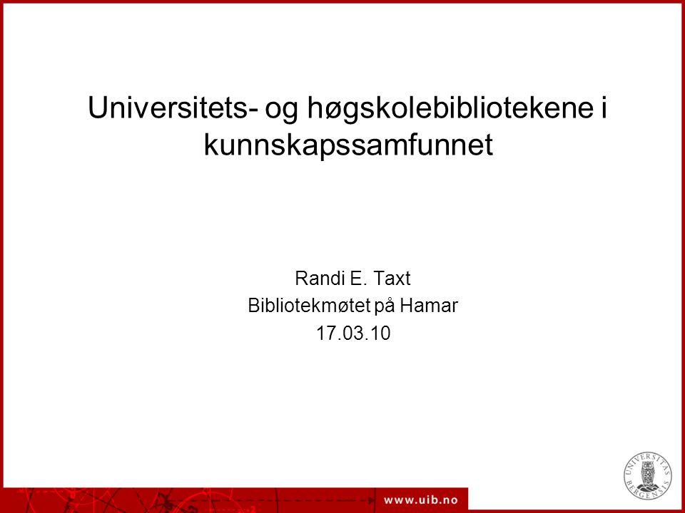 Universitets- og høgskolebibliotekene i kunnskapssamfunnet Randi E. Taxt Bibliotekmøtet på Hamar 17.03.10