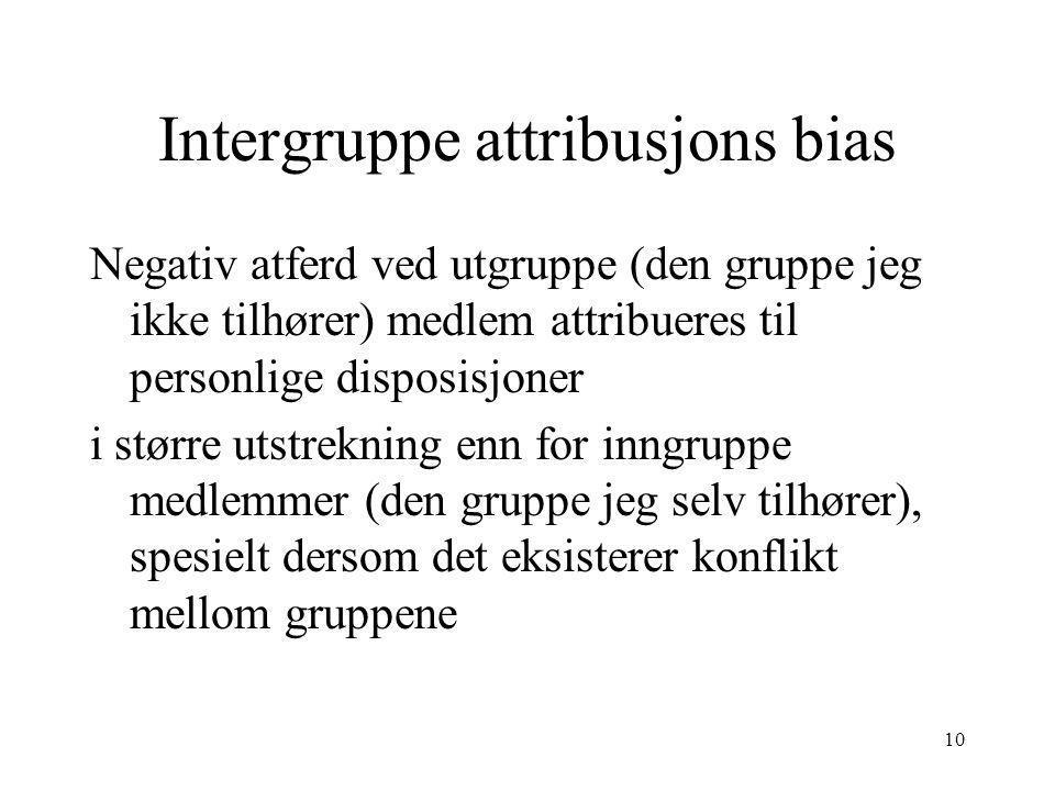 10 Intergruppe attribusjons bias Negativ atferd ved utgruppe (den gruppe jeg ikke tilhører) medlem attribueres til personlige disposisjoner i større u