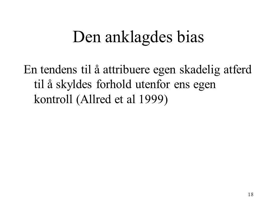 18 Den anklagdes bias En tendens til å attribuere egen skadelig atferd til å skyldes forhold utenfor ens egen kontroll (Allred et al 1999)