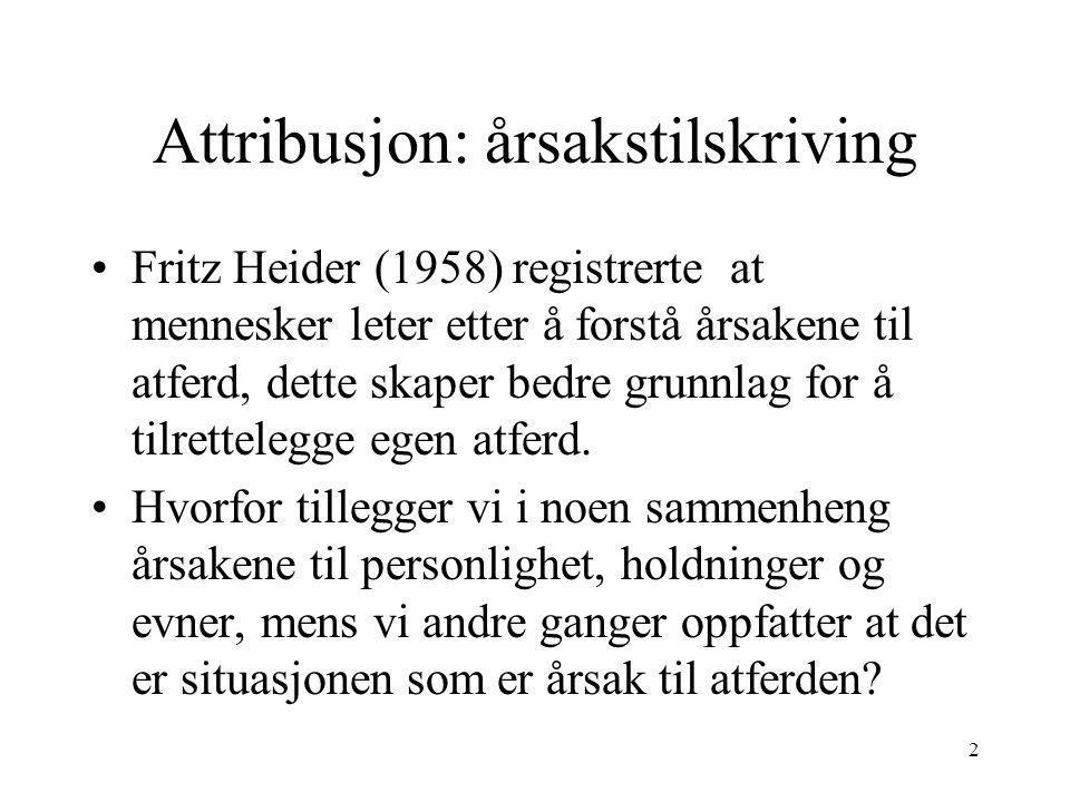 2 Attribusjon: årsakstilskriving Fritz Heider (1958) registrerte at mennesker leter etter å forstå årsakene til atferd, dette skaper bedre grunnlag fo