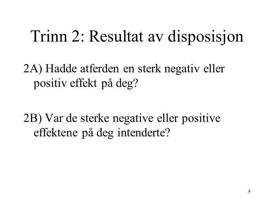5 Trinn 2: Resultat av disposisjon 2A) Hadde atferden en sterk negativ eller positiv effekt på deg? 2B) Var de sterke negative eller positive effekten