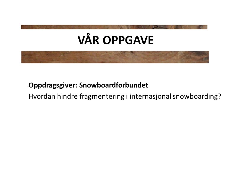 Oppdragsgiver: Snowboardforbundet Hvordan hindre fragmentering i internasjonal snowboarding? VÅR OPPGAVE
