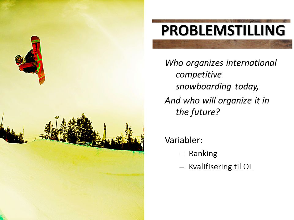 PROBLEMSTILLING Who organizes international competitive snowboarding today, And who will organize it in the future? Variabler: – Ranking – Kvalifiseri
