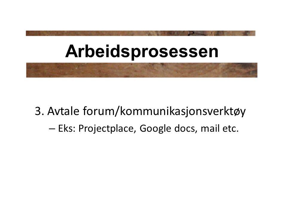 3. Avtale forum/kommunikasjonsverktøy – Eks: Projectplace, Google docs, mail etc. Arbeidsprosessen