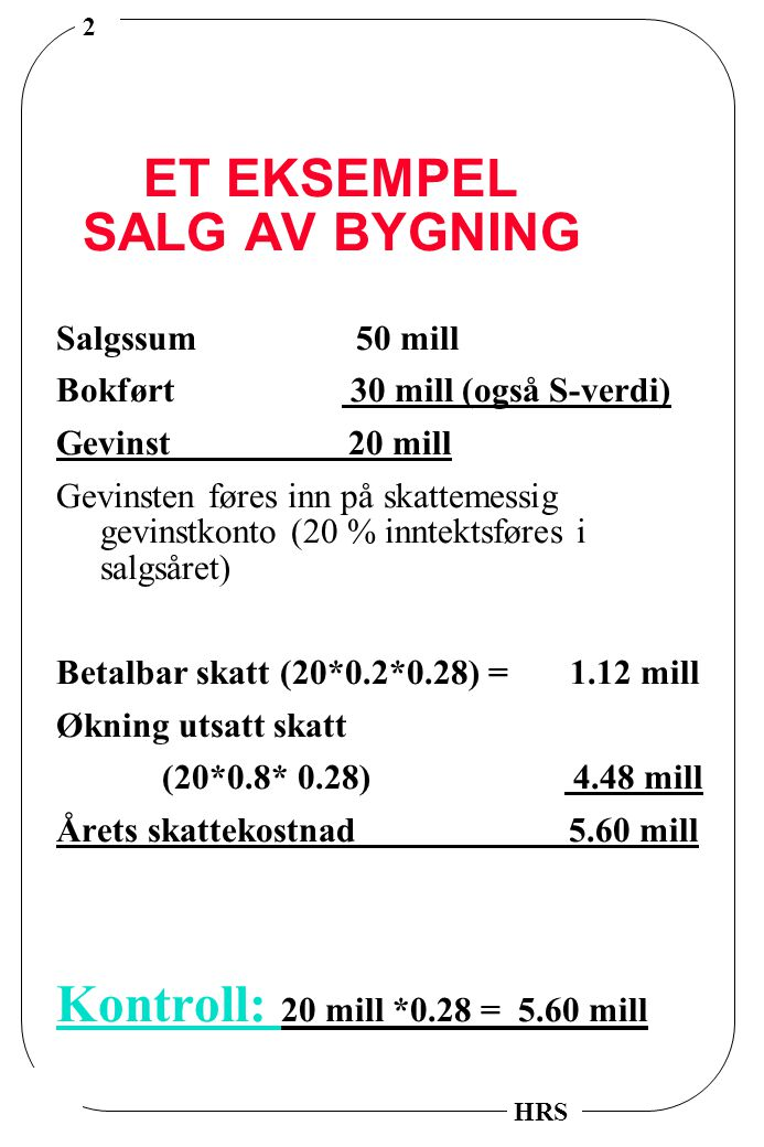 2 HRS ET EKSEMPEL SALG AV BYGNING Salgssum 50 mill Bokført 30 mill (også S-verdi) Gevinst 20 mill Gevinsten føres inn på skattemessig gevinstkonto (20