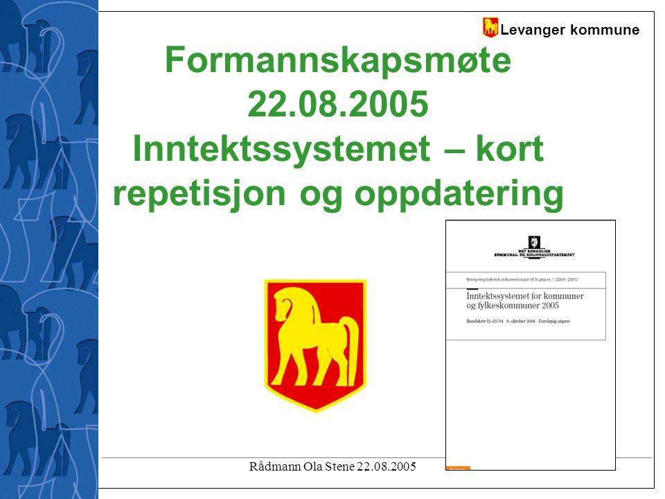 Levanger kommune Rådmann Ola Stene 22.08.2005 Formannskapsmøte 22.08.2005 Inntektssystemet – kort repetisjon og oppdatering
