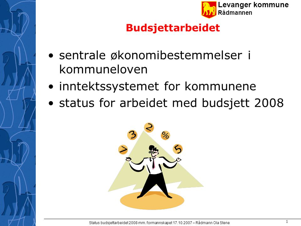 Levanger kommune Rådmannen Status budsjettarbeidet 2008 mm. formannskapet 17.10.2007 – Rådmann Ola Stene 1 Budsjettarbeidet sentrale økonomibestemmels